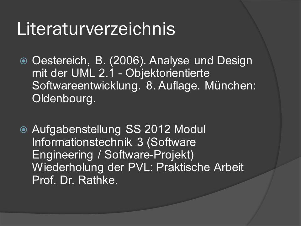Literaturverzeichnis  Oestereich, B. (2006). Analyse und Design mit der UML 2.1 - Objektorientierte Softwareentwicklung. 8. Auflage. München: Oldenbo