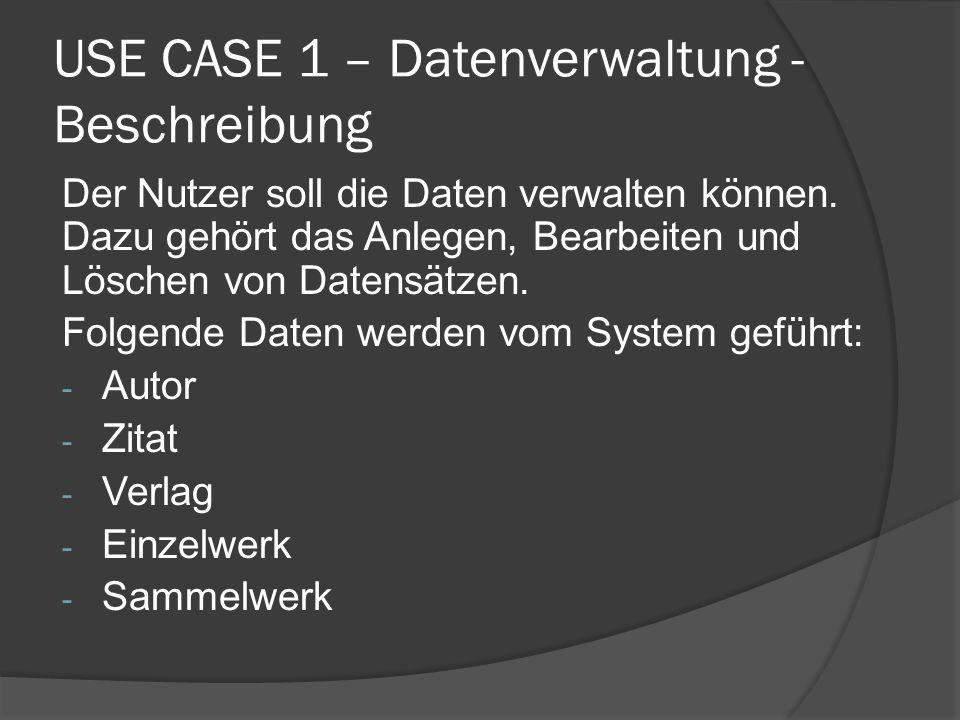 USE CASE 1 – Datenverwaltung - Beschreibung Der Nutzer soll die Daten verwalten können. Dazu gehört das Anlegen, Bearbeiten und Löschen von Datensätze