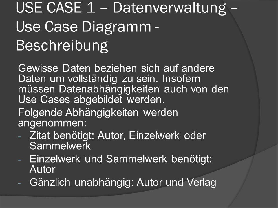USE CASE 1 – Datenverwaltung – Use Case Diagramm - Beschreibung Gewisse Daten beziehen sich auf andere Daten um vollständig zu sein. Insofern müssen D