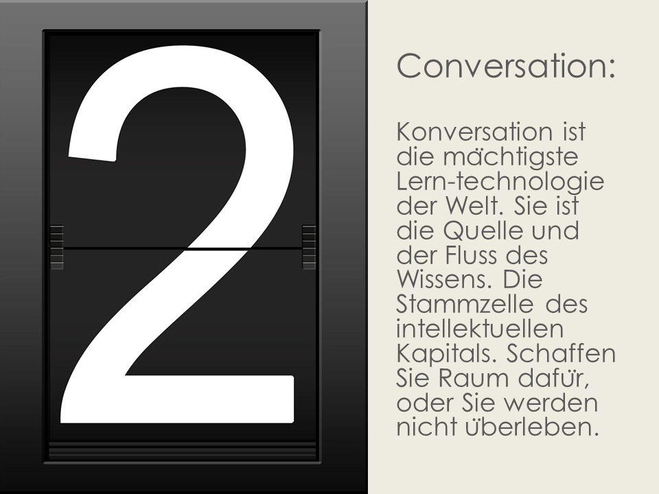 Conversation: Konversation ist die ma ̈ chtigste Lern-technologie der Welt. Sie ist die Quelle und der Fluss des Wissens. Die Stammzelle des intellekt