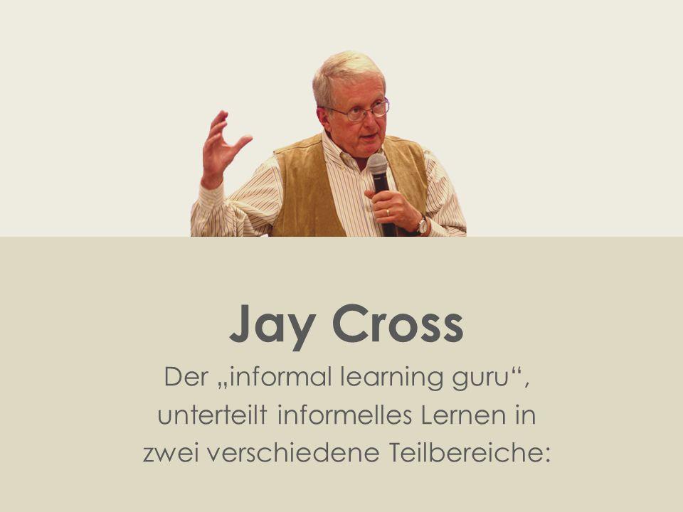 """Jay Cross Der """"informal learning guru , unterteilt informelles Lernen in zwei verschiedene Teilbereiche:"""