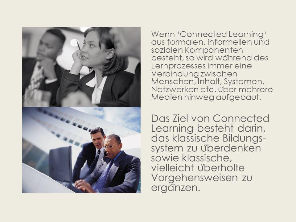 Wenn 'Connected Learning' aus formalen, informellen und sozialen Komponenten besteht, so wird wa ̈ hrend des Lernprozesses immer eine Verbindung zwischen Menschen, Inhalt, Systemen, Netzwerken etc.