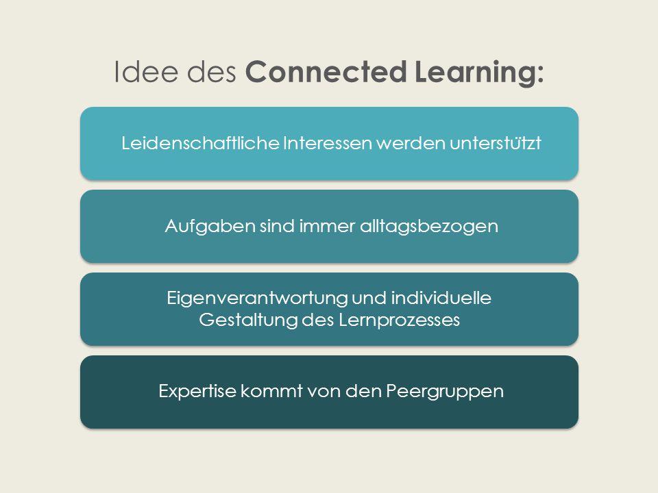 Idee des Connected Learning: Leidenschaftliche Interessen werden unterstu ̈ tzt Aufgaben sind immer alltagsbezogen Eigenverantwortung und individuelle Gestaltung des Lernprozesses Expertise kommt von den Peergruppen