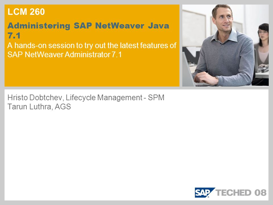 LCM 260 Administering SAP NetWeaver Java 7.1 A hands-on session to try out the latest features of SAP NetWeaver Administrator 7.1 Hristo Dobtchev, Lif