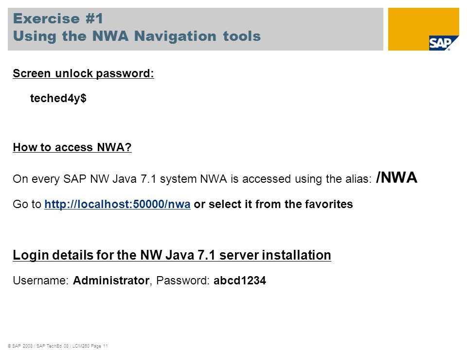 © SAP 2008 / SAP TechEd 08 / LCM260 Page 11 Exercise #1 Using the NWA Navigation tools Screen unlock password: teched4y$ How to access NWA? On every S