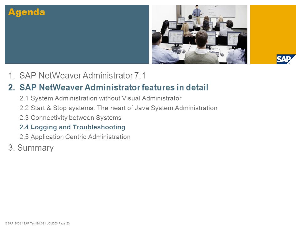 © SAP 2008 / SAP TechEd 08 / LCM260 Page 20 1.SAP NetWeaver Administrator 7.1 2.SAP NetWeaver Administrator features in detail 2.1 System Administration without Visual Administrator 2.2 Start & Stop systems: The heart of Java System Administration 2.3 Connectivity between Systems 2.4 Logging and Troubleshooting 2.5 Application Centric Administration 3.