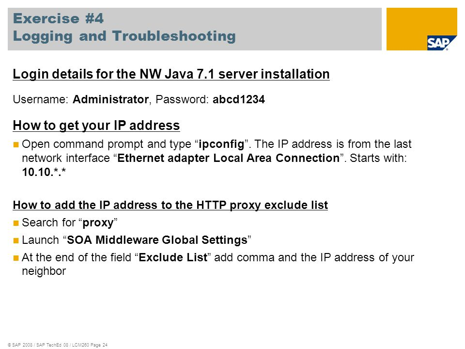 © SAP 2008 / SAP TechEd 08 / LCM260 Page 24 Exercise #4 Logging and Troubleshooting Login details for the NW Java 7.1 server installation Username: Ad