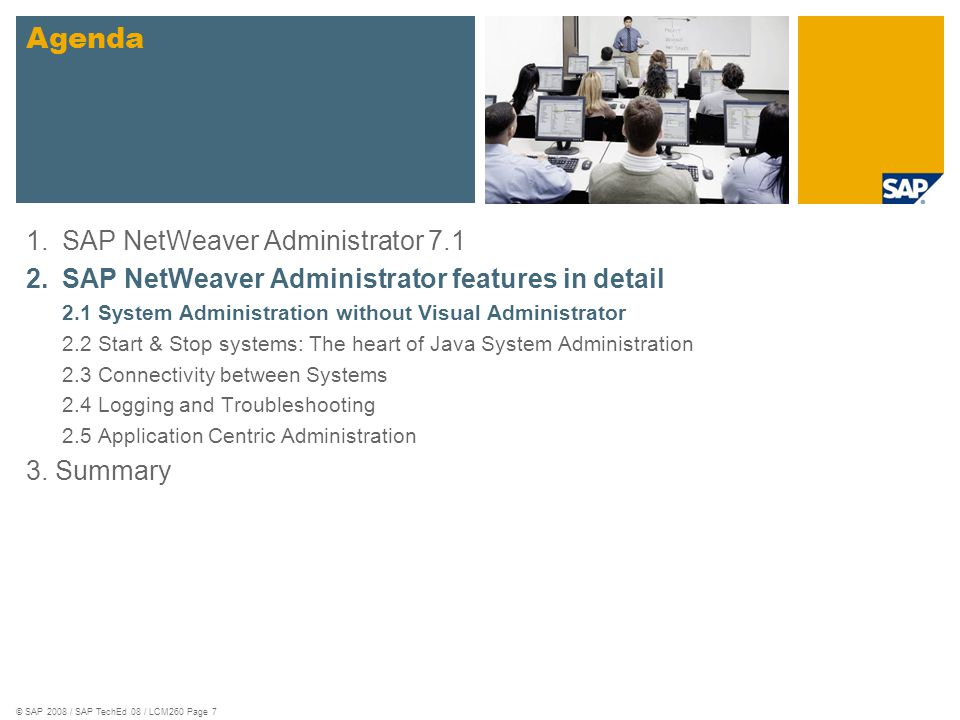 © SAP 2008 / SAP TechEd 08 / LCM260 Page 7 1.SAP NetWeaver Administrator 7.1 2.SAP NetWeaver Administrator features in detail 2.1 System Administration without Visual Administrator 2.2 Start & Stop systems: The heart of Java System Administration 2.3 Connectivity between Systems 2.4 Logging and Troubleshooting 2.5 Application Centric Administration 3.