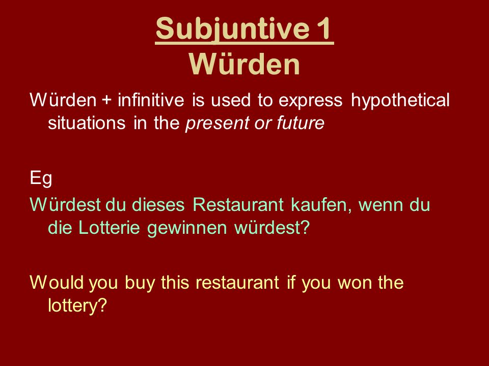 Subjuntive 1 Würden Würden + infinitive is used to express hypothetical situations in the present or future Eg Würdest du dieses Restaurant kaufen, we