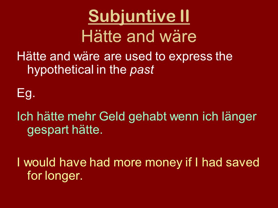 Subjuntive II Hätte and wäre Hätte and wäre are used to express the hypothetical in the past Eg.