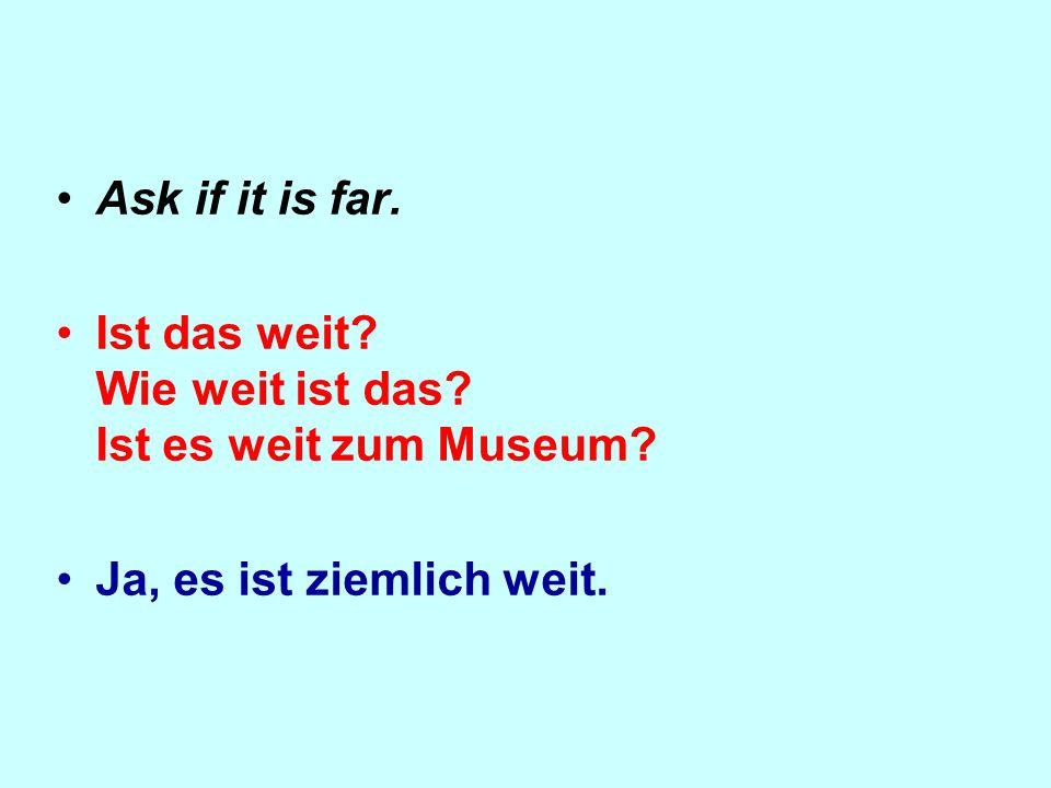 Ask if it is far. Ist das weit Wie weit ist das Ist es weit zum Museum Ja, es ist ziemlich weit.