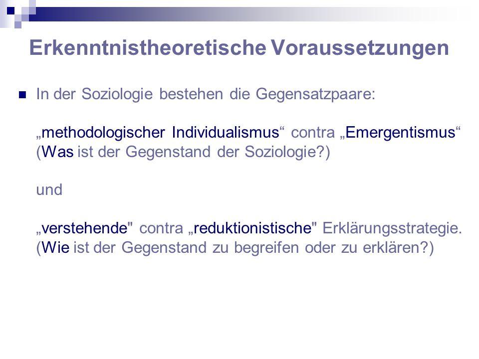 """Erkenntnistheoretische Voraussetzungen In der Soziologie bestehen die Gegensatzpaare: """"methodologischer Individualismus contra """"Emergentismus (Was ist der Gegenstand der Soziologie?) und """"verstehende contra """"reduktionistische Erklärungsstrategie."""