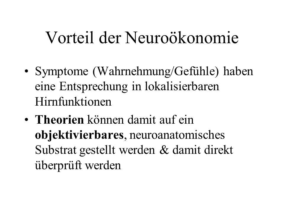 Vorteil der Neuroökonomie Symptome (Wahrnehmung/Gefühle) haben eine Entsprechung in lokalisierbaren Hirnfunktionen Theorien können damit auf ein objek