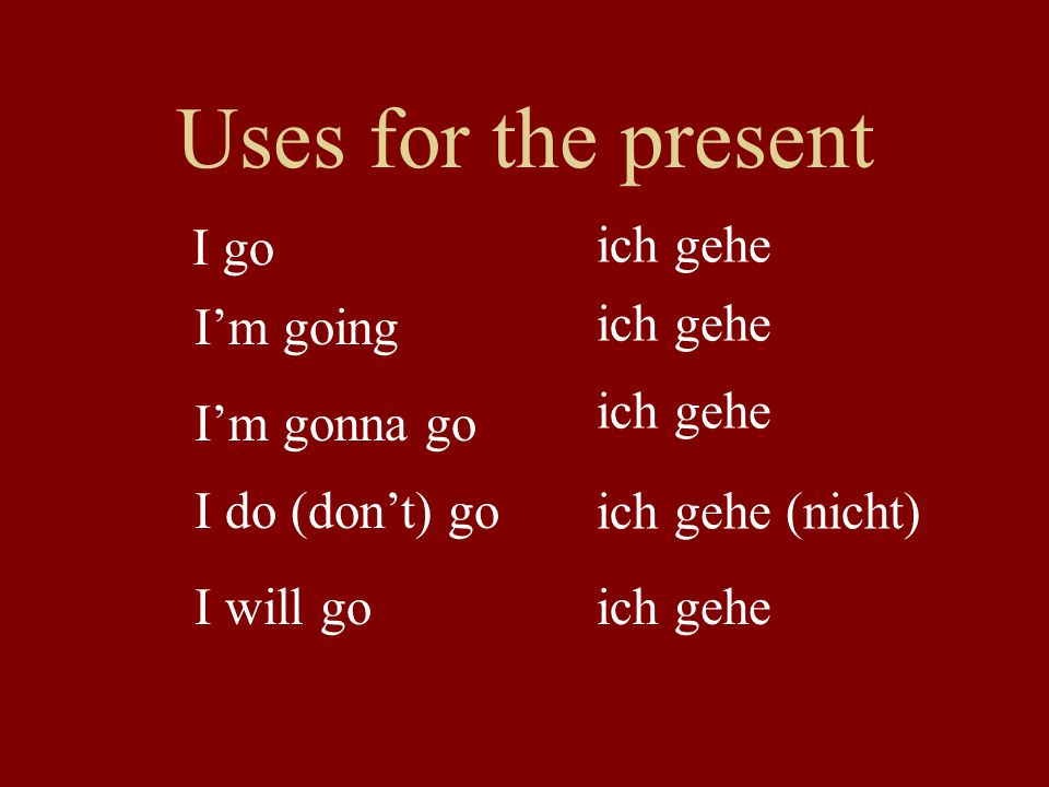 Uses for the present I go I'm going I'm gonna go I will go I do (don't) go ich gehe ich gehe (nicht) ich gehe