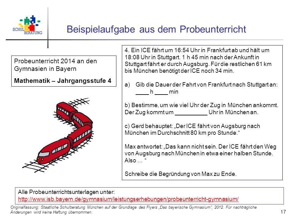 17 Beispielaufgabe aus dem Probeunterricht Alle Probeunterrichtsunterlagen unter: http://www.isb.bayern.de/gymnasium/leistungserhebungen/probeunterricht-gymnasium/ http://www.isb.bayern.de/gymnasium/leistungserhebungen/probeunterricht-gymnasium/ Probeunterricht 2014 an den Gymnasien in Bayern Mathematik – Jahrgangsstufe 4 4.