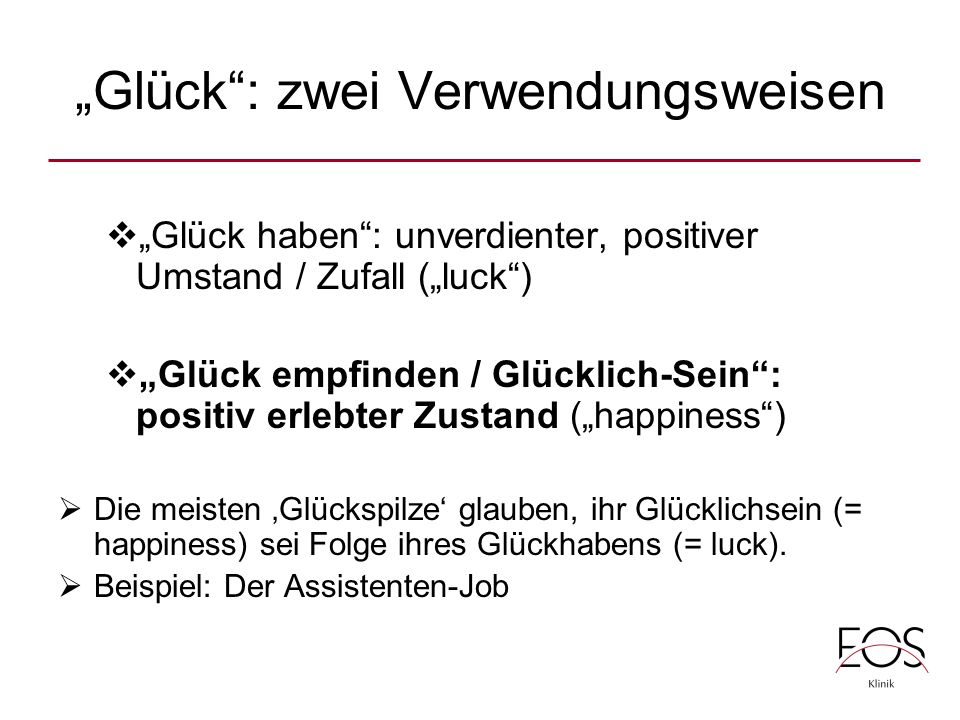 """""""Glück : zwei Verwendungsweisen  """"Glück haben : unverdienter, positiver Umstand / Zufall (""""luck )  """"Glück empfinden / Glücklich-Sein : positiv erlebter Zustand (""""happiness )  Die meisten 'Glückspilze' glauben, ihr Glücklichsein (= happiness) sei Folge ihres Glückhabens (= luck)."""