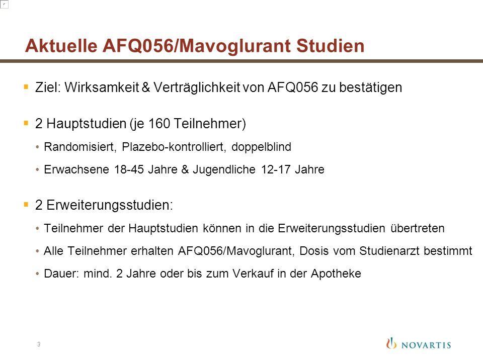 Ziel: Wirksamkeit & Verträglichkeit von AFQ056 zu bestätigen  2 Hauptstudien (je 160 Teilnehmer) Randomisiert, Plazebo-kontrolliert, doppelblind Er
