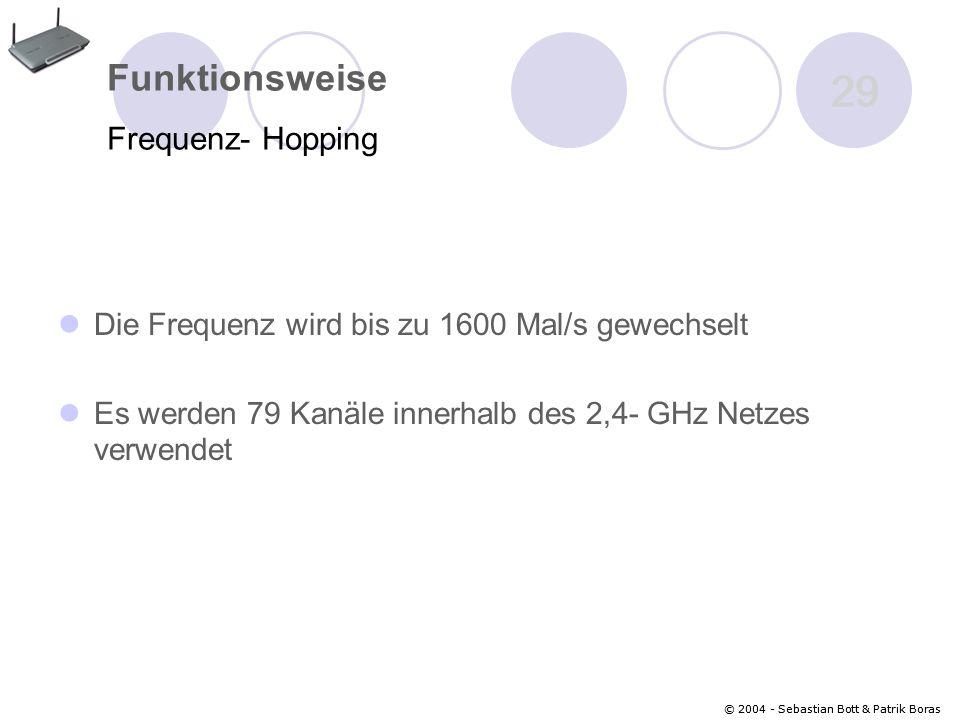 © 2004 - Sebastian Bott & Patrik Boras 29 © 2004 - Sebastian Bott & Patrik Boras 29 Funktionsweise Frequenz- Hopping Die Frequenz wird bis zu 1600 Mal/s gewechselt Es werden 79 Kanäle innerhalb des 2,4- GHz Netzes verwendet
