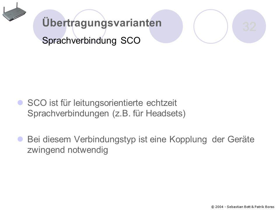 © 2004 - Sebastian Bott & Patrik Boras 32 © 2004 - Sebastian Bott & Patrik Boras 32 Übertragungsvarianten Sprachverbindung SCO SCO ist für leitungsorientierte echtzeit Sprachverbindungen (z.B.