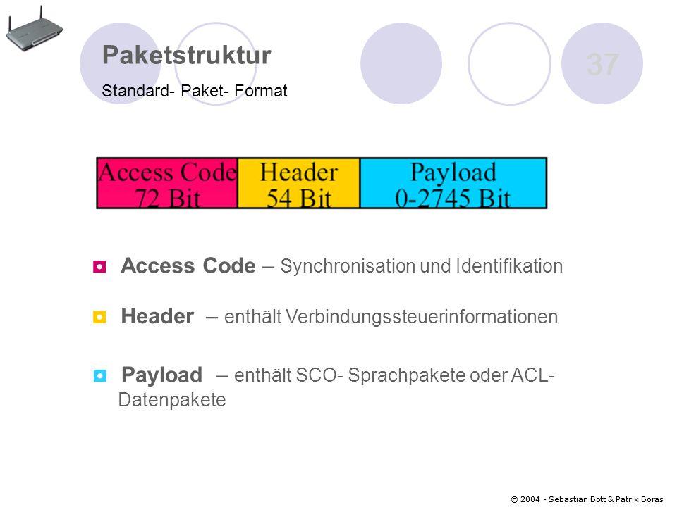 © 2004 - Sebastian Bott & Patrik Boras 37 © 2004 - Sebastian Bott & Patrik Boras 37 Paketstruktur Standard- Paket- Format ◘ Access Code – Synchronisation und Identifikation ◘ Header – enthält Verbindungssteuerinformationen ◘ Payload – enthält SCO- Sprachpakete oder ACL- Datenpakete