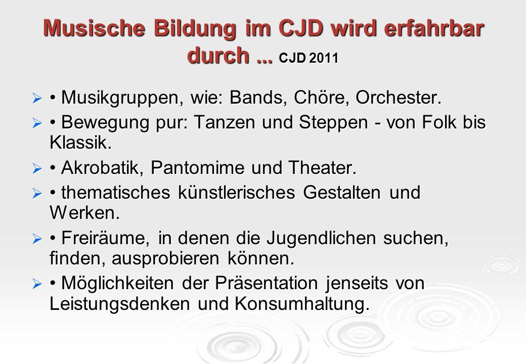 Musische Bildung im CJD wird erfahrbar durch... CJD 2011  Musikgruppen, wie: Bands, Chöre, Orchester.  Bewegung pur: Tanzen und Steppen - von Folk b