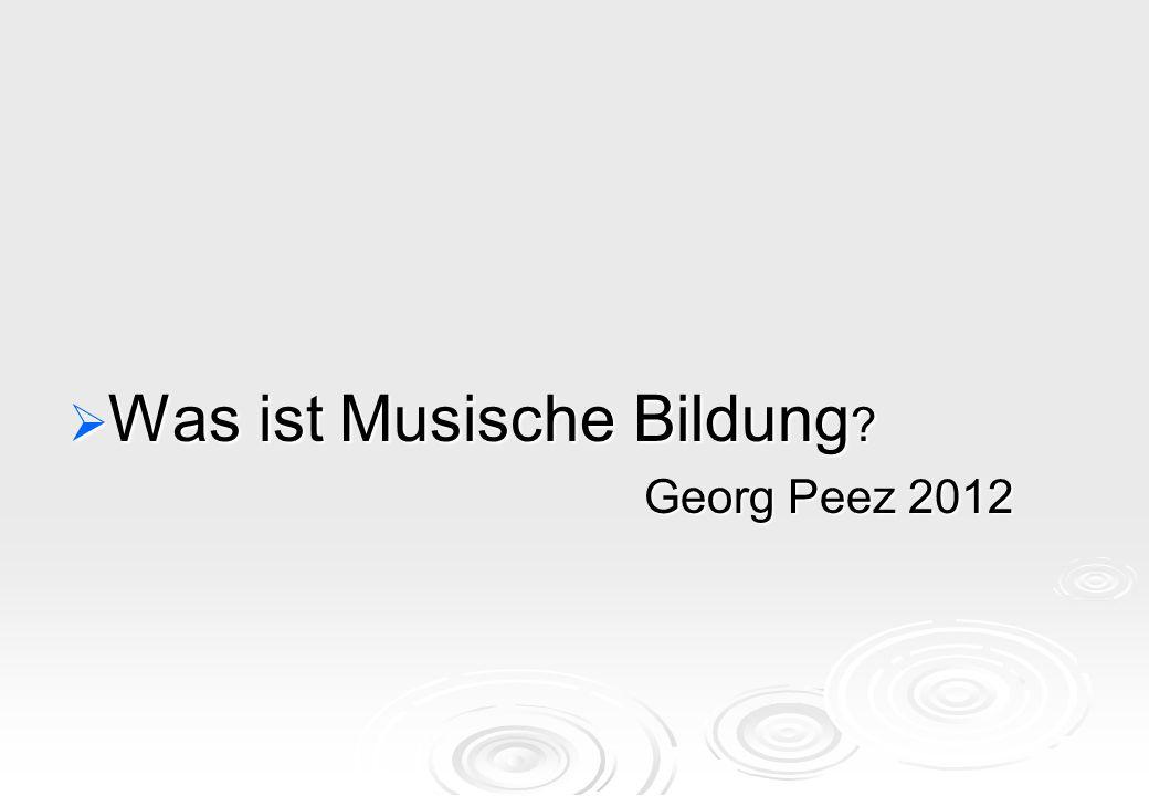  Was ist Musische Bildung ? Georg Peez 2012 Georg Peez 2012