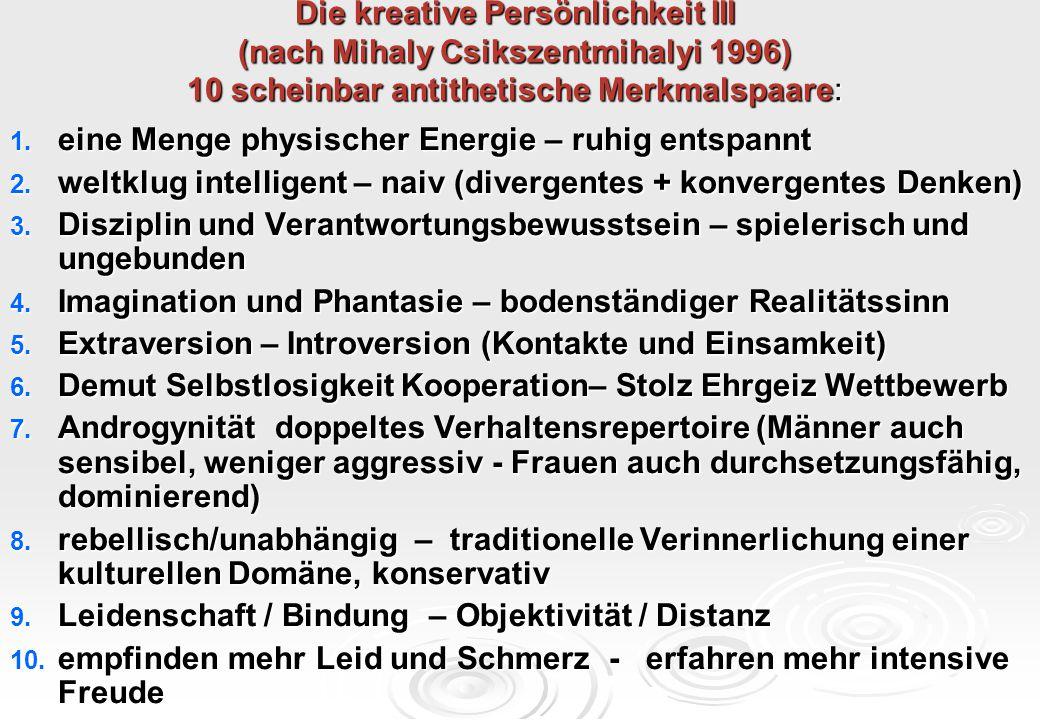 Die kreative Persönlichkeit III (nach Mihaly Csikszentmihalyi 1996) 10 scheinbar antithetische Merkmalspaare: 1. eine Menge physischer Energie – ruhig