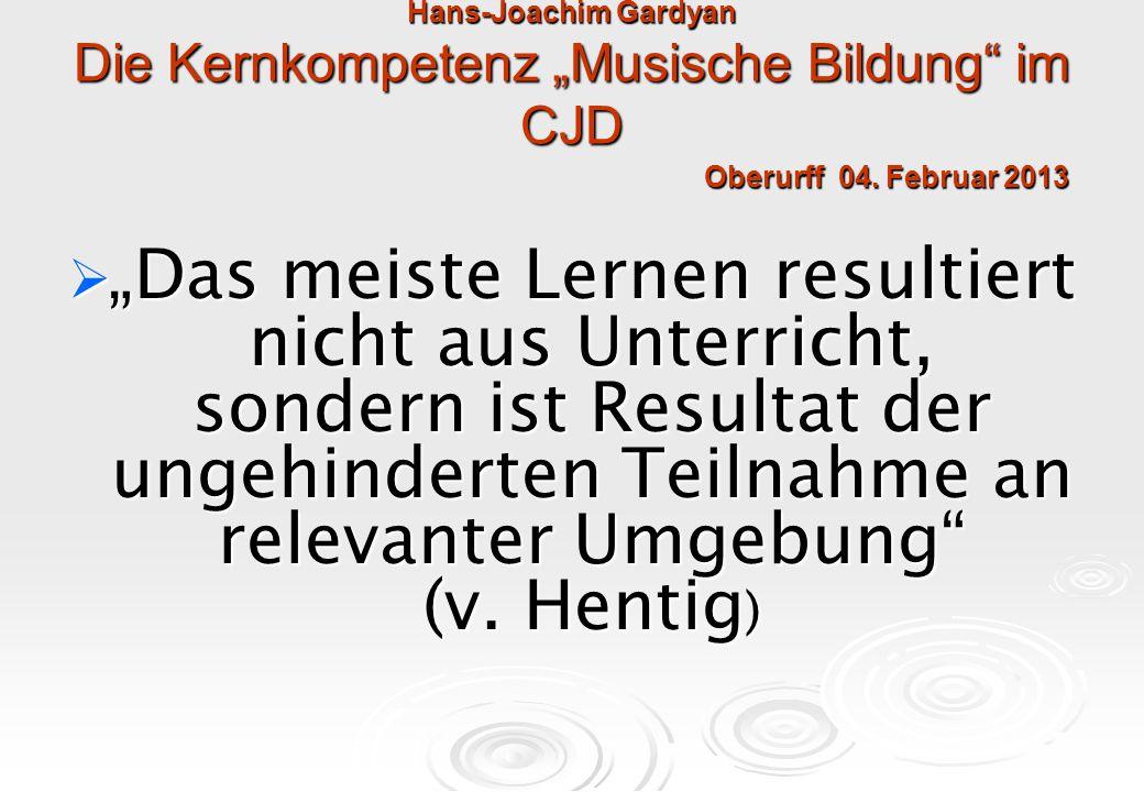 """Hans-Joachim Gardyan Die Kernkompetenz """"Musische Bildung"""" im CJD Oberurff 04. Februar 2013  """"Das meiste Lernen resultiert nicht aus Unterricht, sonde"""