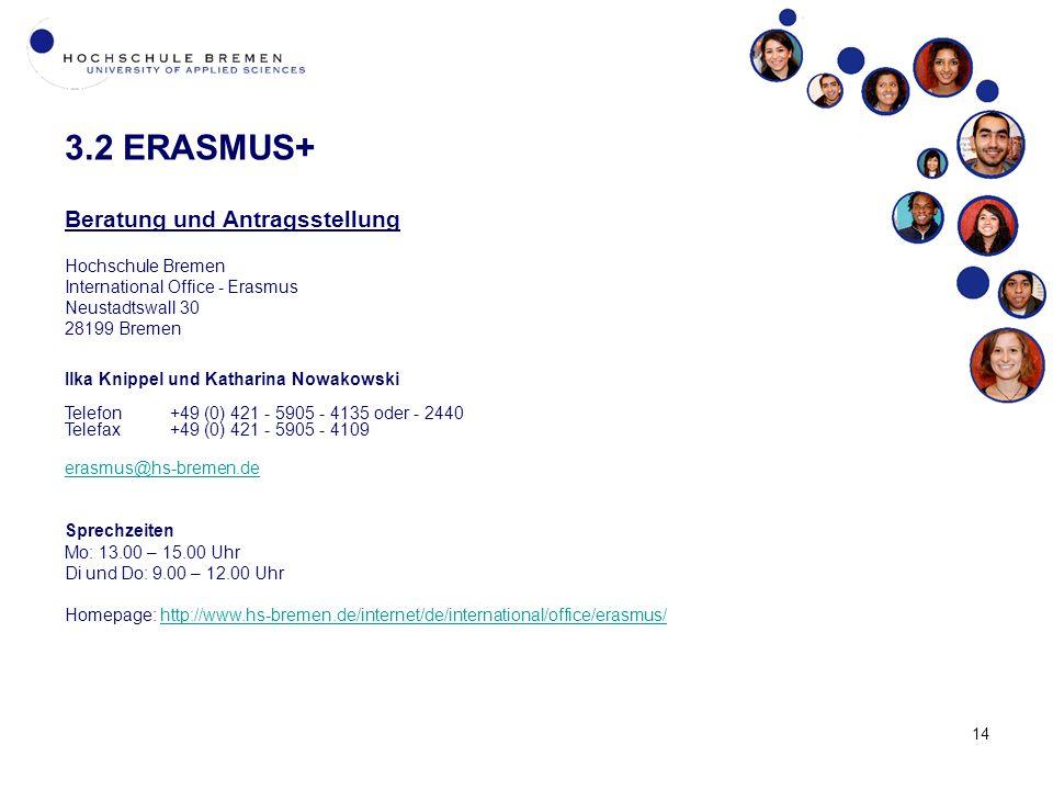 14 3.2 ERASMUS+ Beratung und Antragsstellung Hochschule Bremen International Office - Erasmus Neustadtswall 30 28199 Bremen Ilka Knippel und Katharina Nowakowski Telefon+49 (0) 421 - 5905 - 4135 oder - 2440 Telefax+49 (0) 421 - 5905 - 4109 erasmus@hs-bremen.de Sprechzeiten Mo: 13.00 – 15.00 Uhr Di und Do: 9.00 – 12.00 Uhr Homepage: http://www.hs-bremen.de/internet/de/international/office/erasmus/http://www.hs-bremen.de/internet/de/international/office/erasmus/