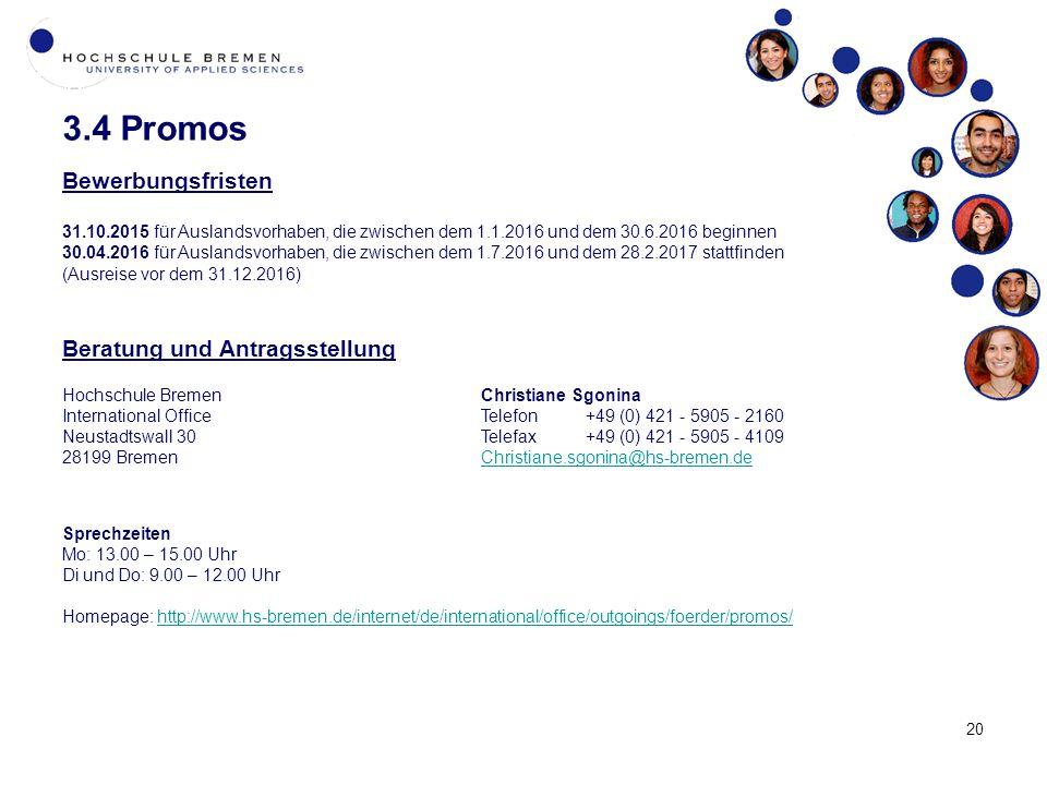 20 3.4 Promos Bewerbungsfristen 31.10.2015 für Auslandsvorhaben, die zwischen dem 1.1.2016 und dem 30.6.2016 beginnen 30.04.2016 für Auslandsvorhaben, die zwischen dem 1.7.2016 und dem 28.2.2017 stattfinden (Ausreise vor dem 31.12.2016) Beratung und Antragsstellung Hochschule BremenChristiane Sgonina International Office Telefon+49 (0) 421 - 5905 - 2160 Neustadtswall 30Telefax+49 (0) 421 - 5905 - 4109 28199 BremenChristiane.sgonina@hs-bremen.deChristiane.sgonina@hs-bremen.de Sprechzeiten Mo: 13.00 – 15.00 Uhr Di und Do: 9.00 – 12.00 Uhr Homepage: http://www.hs-bremen.de/internet/de/international/office/outgoings/foerder/promos/http://www.hs-bremen.de/internet/de/international/office/outgoings/foerder/promos/