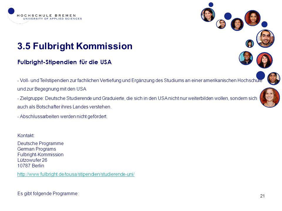 3.5 Fulbright Kommission 21 Fulbright-Stipendien für die USA - Voll- und Teilstipendien zur fachlichen Vertiefung und Ergänzung des Studiums an einer amerikanischen Hochschule und zur Begegnung mit den USA - Zielgruppe: Deutsche Studierende und Graduierte, die sich in den USA nicht nur weiterbilden wollen, sondern sich auch als Botschafter ihres Landes verstehen.