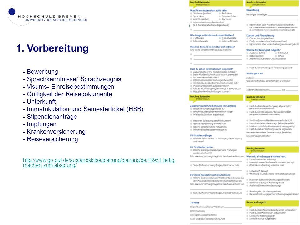 3 - Bewerbung - Sprachkenntnisse/ Sprachzeugnis - Visums- Einreisebestimmungen - Gültigkeit der Reisedokumente - Unterkunft - Immatrikulation und Semesterticket (HSB) - Stipendienanträge - Impfungen - Krankenversicherung - Reiseversicherung http://www.go-out.de/auslandslotse/planung/planung/de/18951-fertig- machen-zum-absprung/ 1.