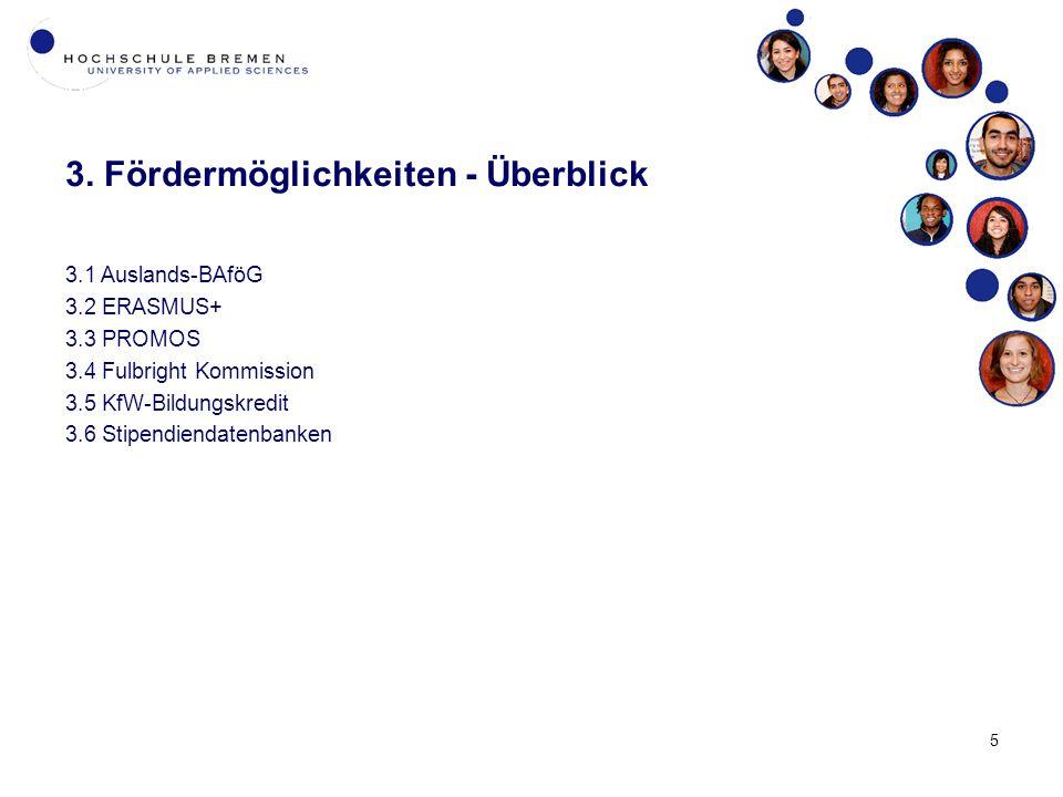 5 3. Fördermöglichkeiten - Überblick 3.1 Auslands-BAföG 3.2 ERASMUS+ 3.3 PROMOS 3.4 Fulbright Kommission 3.5 KfW-Bildungskredit 3.6 Stipendiendatenban