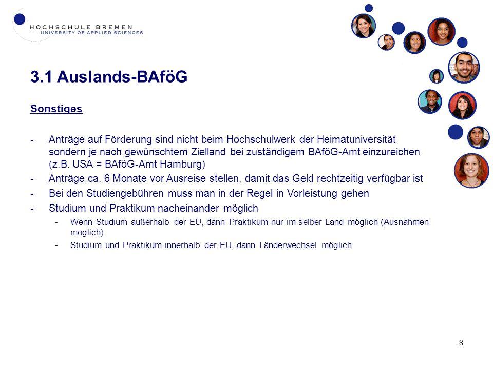 8 3.1 Auslands-BAföG Sonstiges -Anträge auf Förderung sind nicht beim Hochschulwerk der Heimatuniversität sondern je nach gewünschtem Zielland bei zuständigem BAföG-Amt einzureichen (z.B.