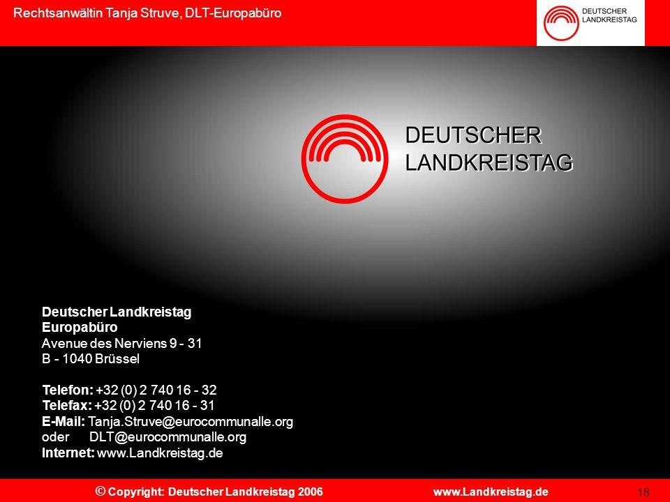 Rechtsanwältin Tanja Struve, DLT-Europabüro © Copyright: Deutscher Landkreistag 2006 www.Landkreistag.de Deutscher Landkreistag Europabüro Avenue des Nerviens 9 - 31 B - 1040 Brüssel Telefon: +32 (0) 2 740 16 - 32 Telefax: +32 (0) 2 740 16 - 31 E-Mail: Tanja.Struve@eurocommunalle.org oder DLT@eurocommunalle.org Internet: www.Landkreistag.de 18