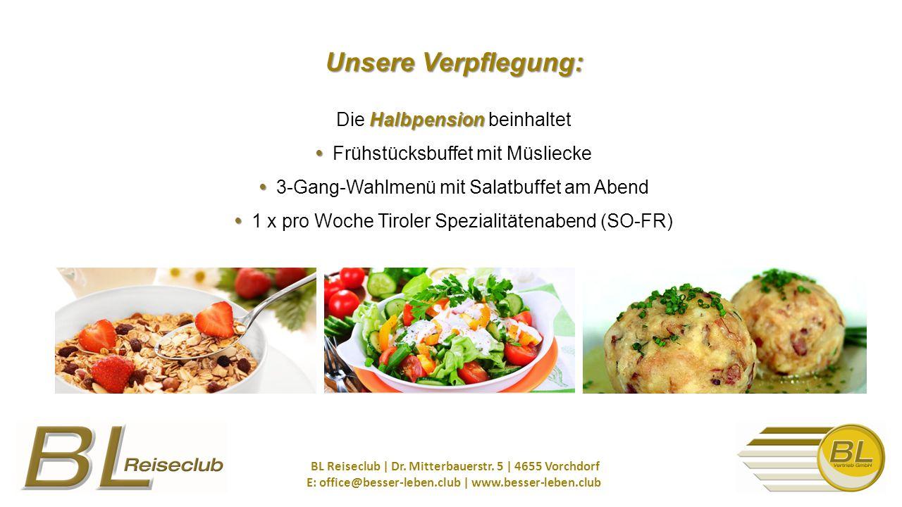 Unsere Verpflegung: Halbpension Unsere Verpflegung: Die Halbpension beinhaltet Frühstücksbuffet mit Müsliecke 3-Gang-Wahlmenü mit Salatbuffet am Abend 1 x pro Woche Tiroler Spezialitätenabend (SO-FR) BL Reiseclub | Dr.
