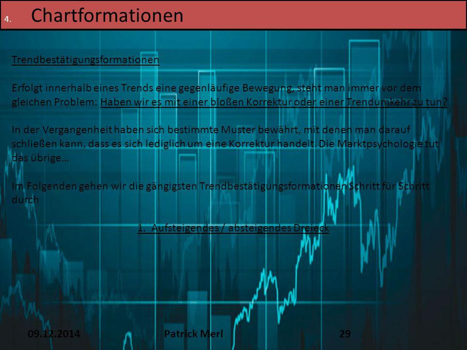 09.12.2014Patrick Merl29 4. Chartformationen Trendbestätigungsformationen Erfolgt innerhalb eines Trends eine gegenläufige Bewegung, steht man immer v