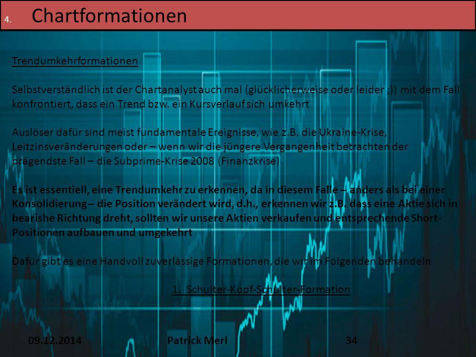 09.12.2014Patrick Merl34 4. Chartformationen Trendumkehrformationen Selbstverständlich ist der Chartanalyst auch mal (glücklicherweise oder leider ;))