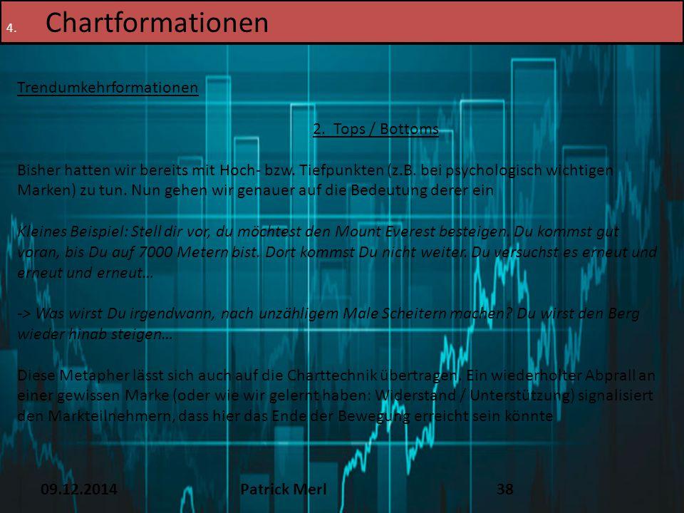 09.12.2014Patrick Merl38 4. Chartformationen Trendumkehrformationen 2. Tops / Bottoms Bisher hatten wir bereits mit Hoch- bzw. Tiefpunkten (z.B. bei p
