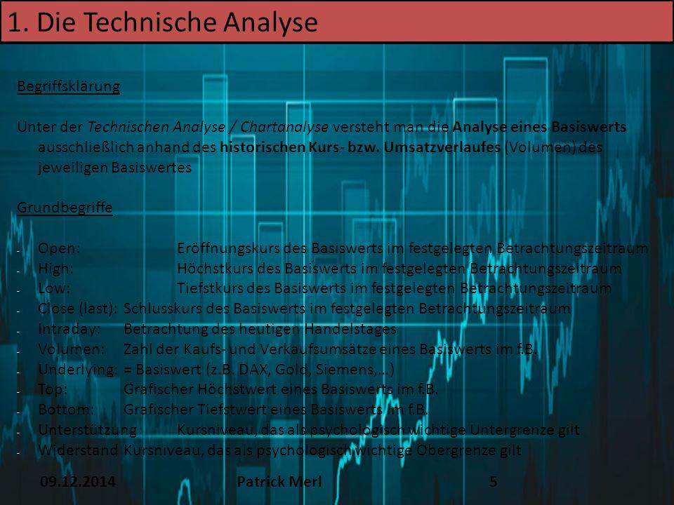 09.12.2014Patrick Merl5 1. Die Technische Analyse Begriffsklärung Unter der Technischen Analyse / Chartanalyse versteht man die Analyse eines Basiswer