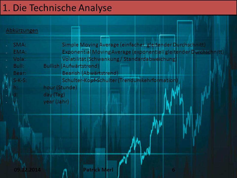 09.12.2014Patrick Merl6 1. Die Technische Analyse Abkürzungen - SMA: Simple Moving Average (einfacher, gleitender Durchschnitt) - EMA:Exponential Movi