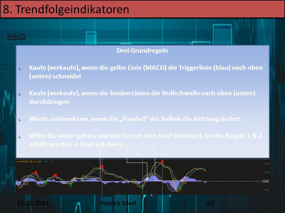 16.12.2014Patrick Merl63 8. Trendfolgeindikatoren MACD Drei Grundregeln 1. Kaufe (verkaufe), wenn die gelbe Linie (MACD) die Triggerlinie (blau) nach