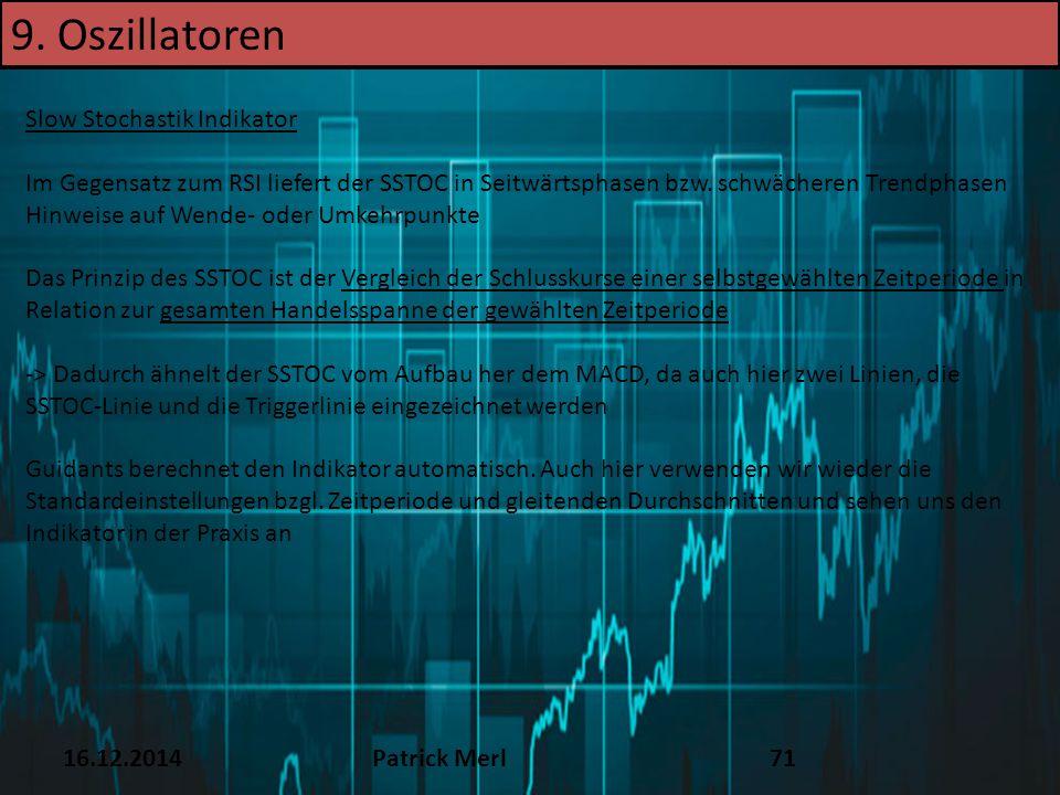 16.12.2014Patrick Merl71 Slow Stochastik Indikator Im Gegensatz zum RSI liefert der SSTOC in Seitwärtsphasen bzw. schwächeren Trendphasen Hinweise auf
