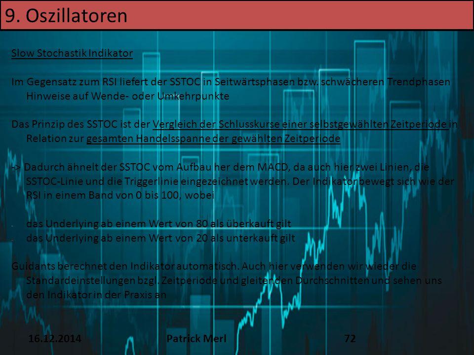 16.12.2014Patrick Merl72 Slow Stochastik Indikator Im Gegensatz zum RSI liefert der SSTOC in Seitwärtsphasen bzw. schwächeren Trendphasen Hinweise auf