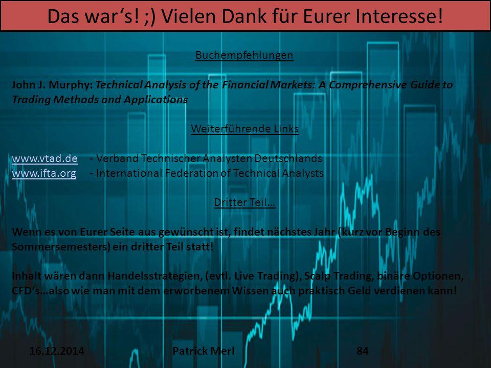 16.12.2014Patrick Merl84 Das war's! ;) Vielen Dank für Eurer Interesse! Buchempfehlungen John J. Murphy: Technical Analysis of the Financial Markets: