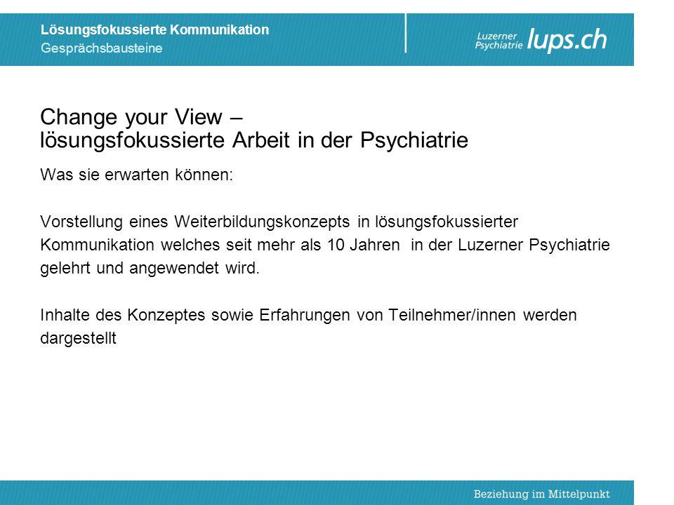 Gesprächsbausteine Lösungsfokussierte Kommunikation Change your View – lösungsfokussierte Arbeit in der Psychiatrie Was sie erwarten können: Vorstellu