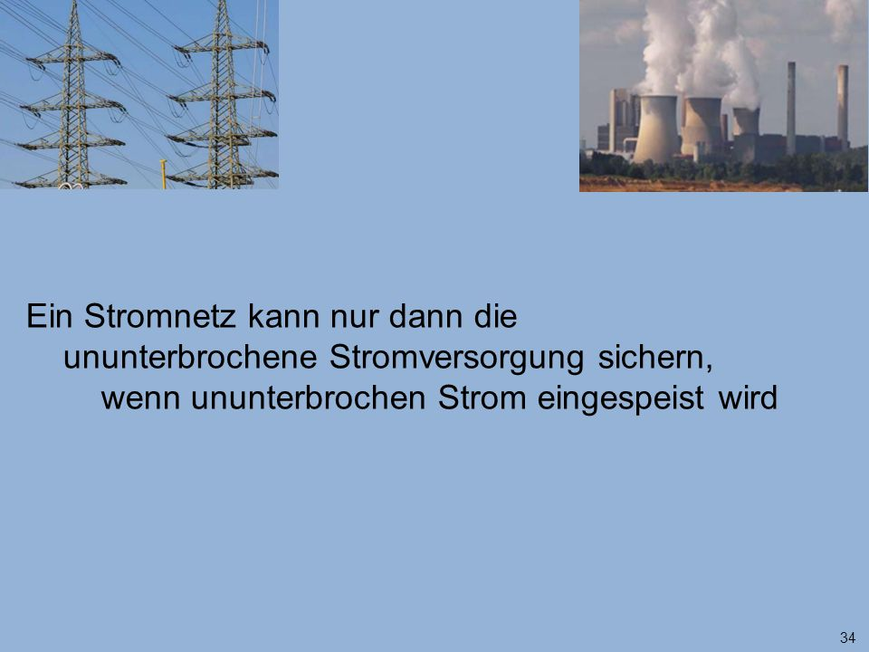 34 Ein Stromnetz kann nur dann die ununterbrochene Stromversorgung sichern, wenn ununterbrochen Strom eingespeist wird