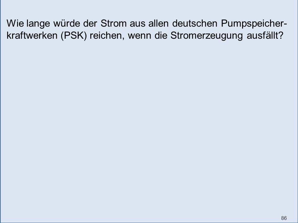 86 Wie lange würde der Strom aus allen deutschen Pumpspeicher- kraftwerken (PSK) reichen, wenn die Stromerzeugung ausfällt