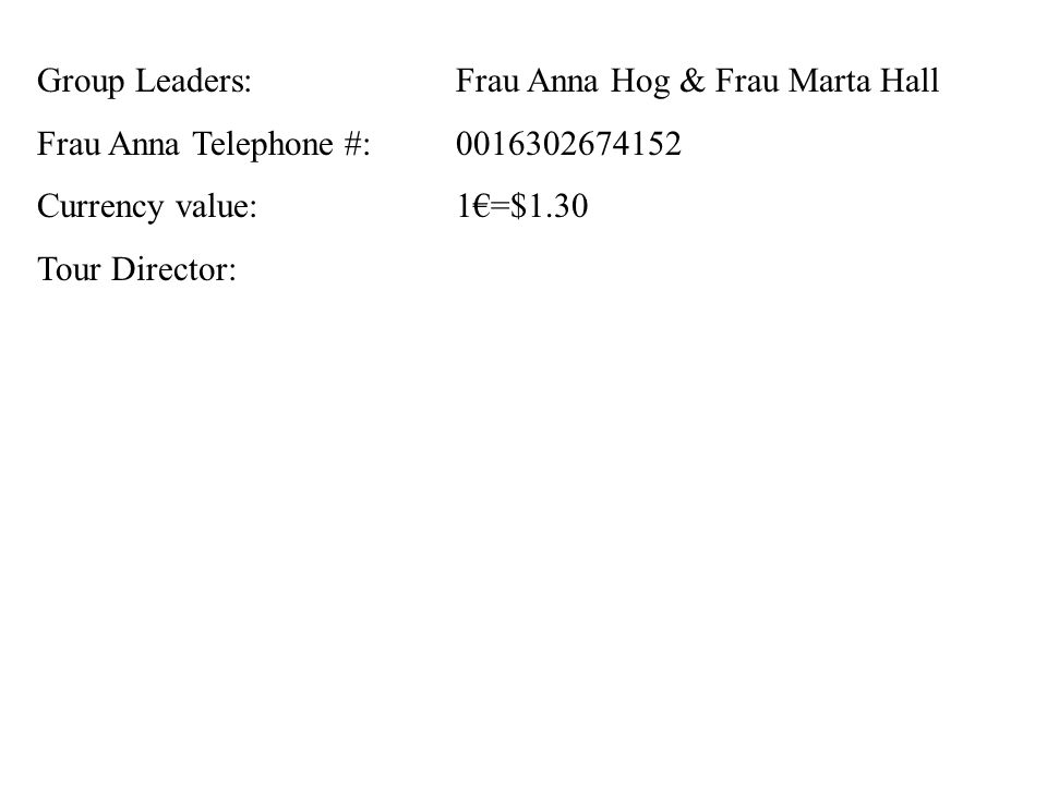 Group Leaders: Frau Anna Hog & Frau Marta Hall Frau Anna Telephone #: Currency value:1€=$1.30 Tour Director: