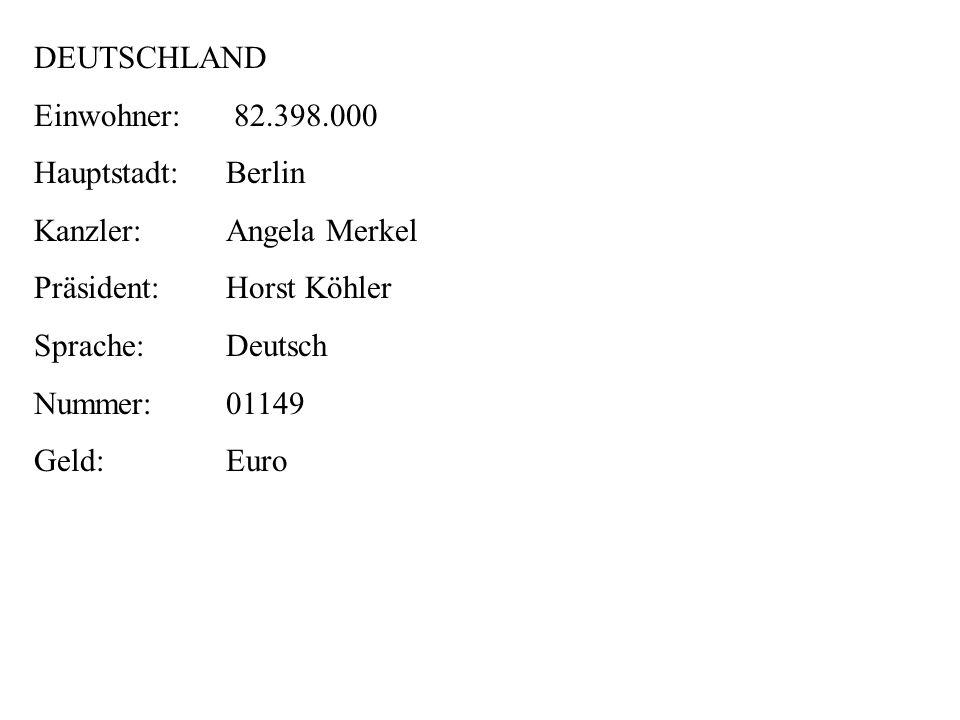 Currency Name: Euro DEUTSCHLAND Einwohner: 82.398.000 Hauptstadt:Berlin Kanzler:Angela Merkel Präsident:Horst Köhler Sprache:Deutsch Nummer:01149 Geld